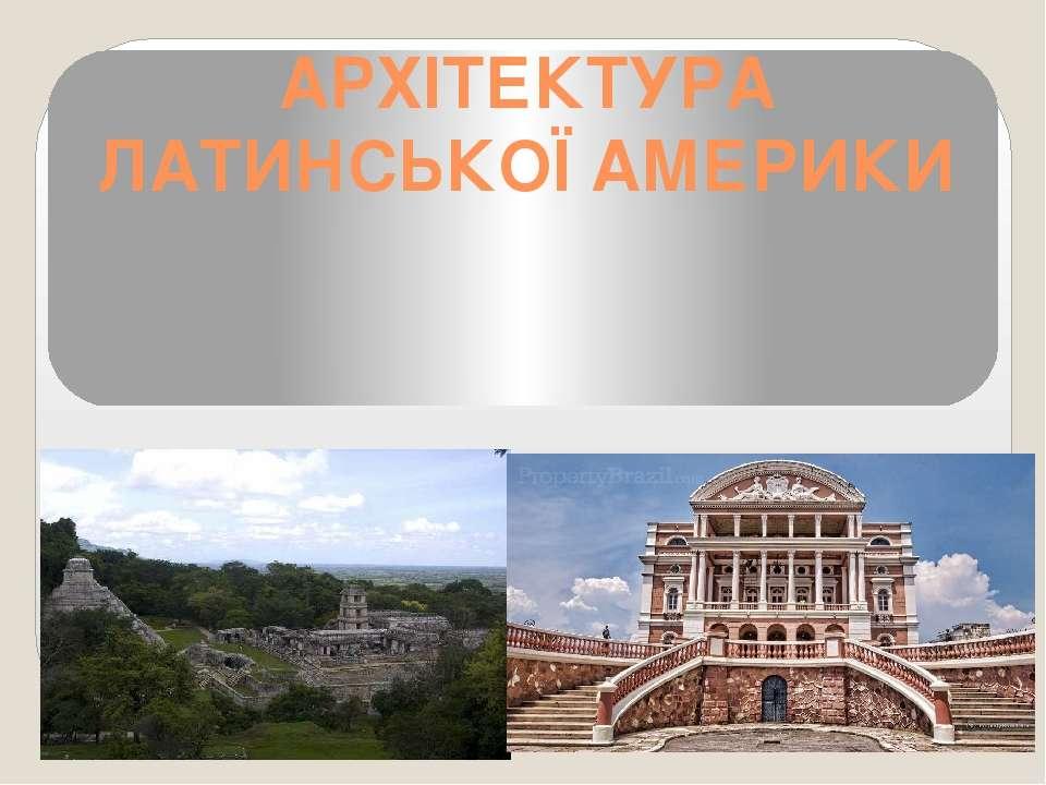АРХІТЕКТУРА ЛАТИНСЬКОЇ АМЕРИКИ