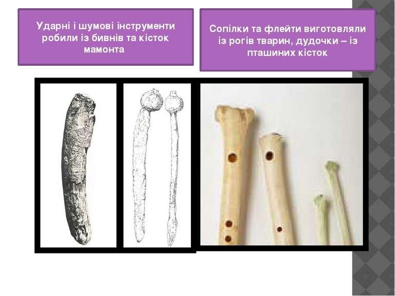 Ударні і шумові інструменти робили із бивнів та кісток мамонта Сопілки та фле...