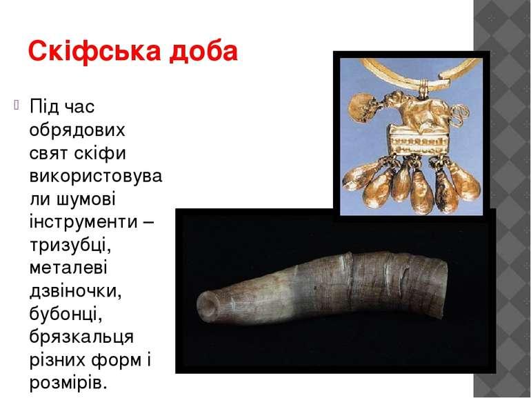 Скіфська доба Під час обрядових свят скіфи використовували шумові інструменти...