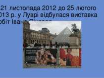 З 21 листопада 2012 до 25 лютого 2013р. уЛуврі відбулася виставка робіт Іва...