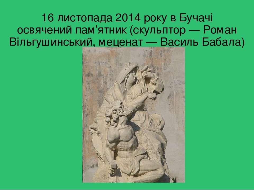 16 листопада 2014 року в Бучачі освяченийпам'ятник(скульптор—Роман Вільгу...