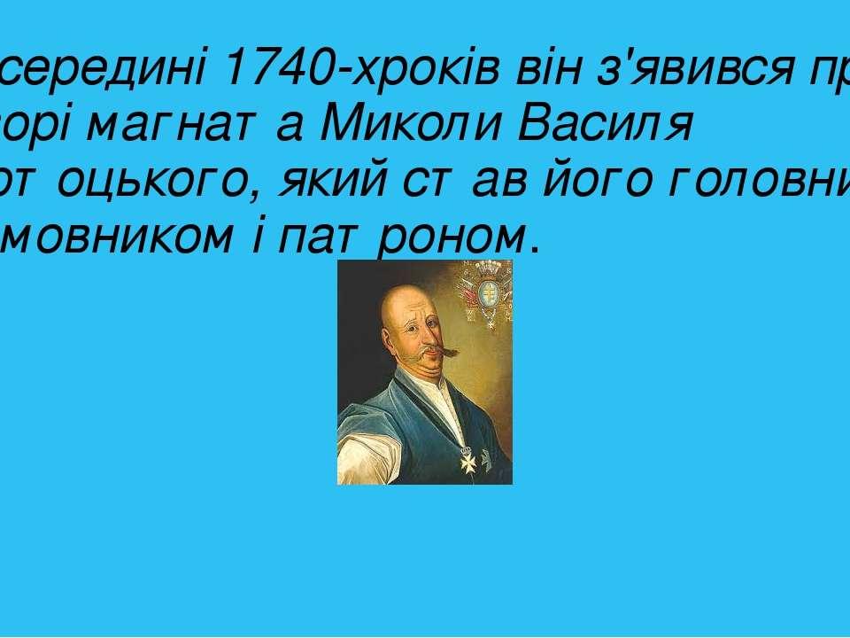 В середині1740-хроків він з'явився при дворімагнатаМиколи Василя Потоцьког...