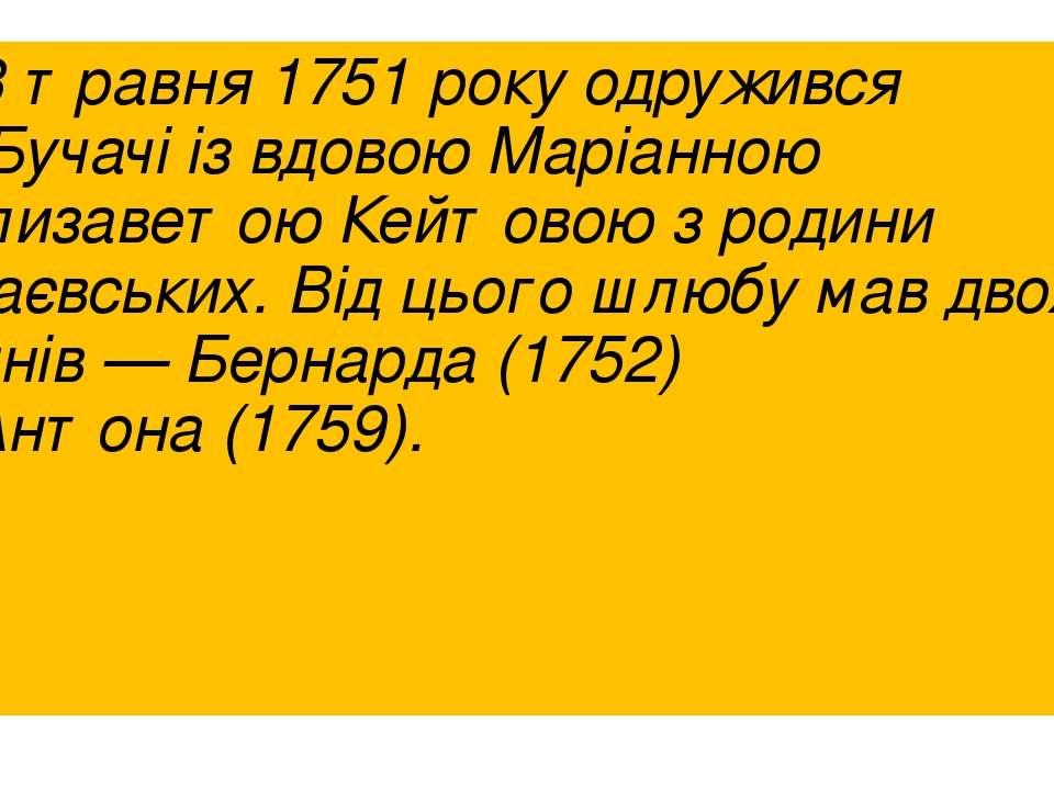 13 травня 1751року одружився уБучачііз вдовоюМаріанною Єлизаветою Кейтово...