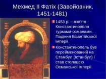 Мехмед ІІ Фатіх (Завойовник, 1451-1481) 1453 р. – взяття Константинополя турк...
