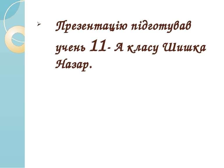 Презентацію підготував учень 11- А класу Шишка Назар.