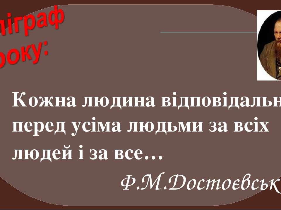 Кожна людина відповідальна перед усіма людьми за всіх людей і за все… Ф.М.Дос...