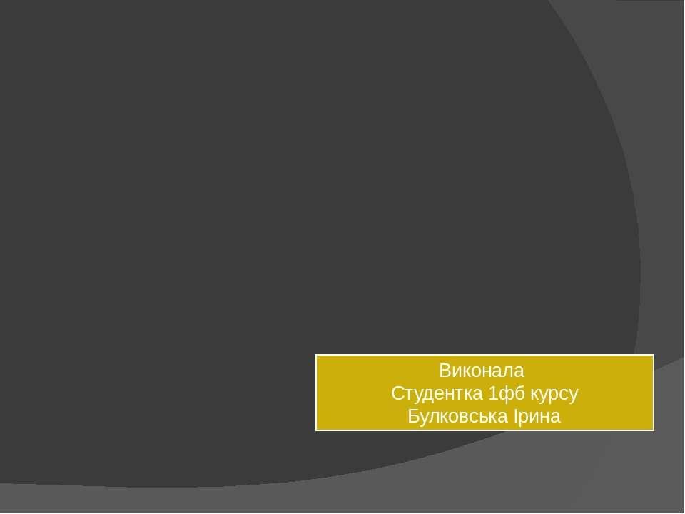 Виконала Студентка 1фб курсу Булковська Ірина