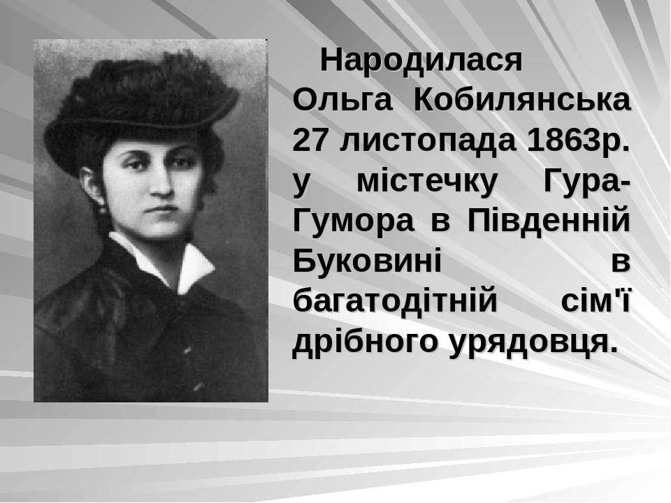 Народилася Ольга Кобилянська 27 листопада 1863р. у містечку Гура-Гумора в Пів...