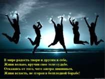 В мире радость твори и другим и себе, Живи вольно, вручив свое тело судьбе. О...