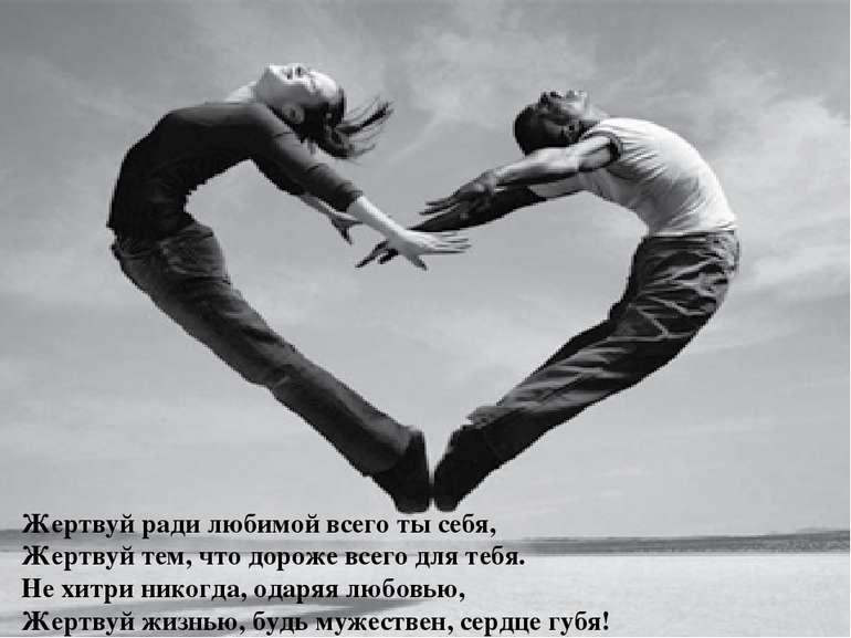 Жертвуй ради любимой всего ты себя, Жертвуй тем, что дороже всего для тебя. Н...