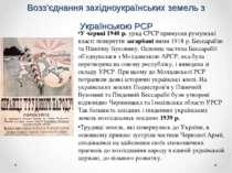 Возз'єднання західноукраїнських земель з Українською РСР У червні 1940 р. уря...