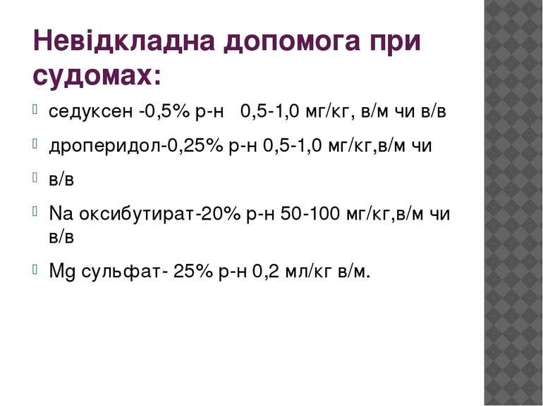 Невідкладна допомога при судомах: седуксен -0,5% р-н 0,5-1,0 мг/кг, в/м чи в/...