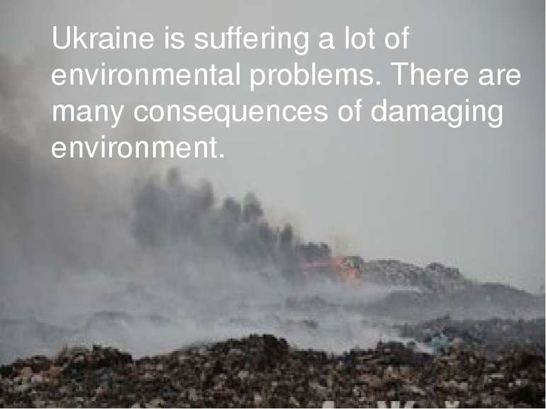 Ukraine is suffering a lot of environmental problems. There are many conseque...