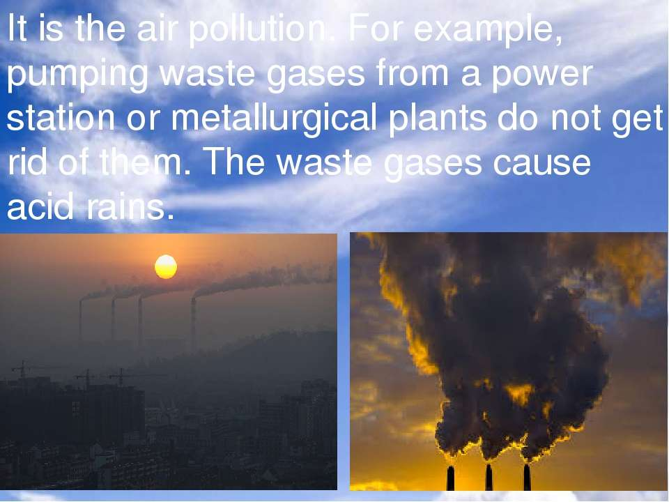 It is the air pollution. For example, pumping waste gases from a power statio...