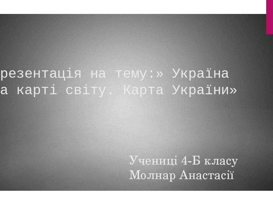 Презентація на тему:» Україна на карті світу. Карта України» Учениці 4-Б клас...
