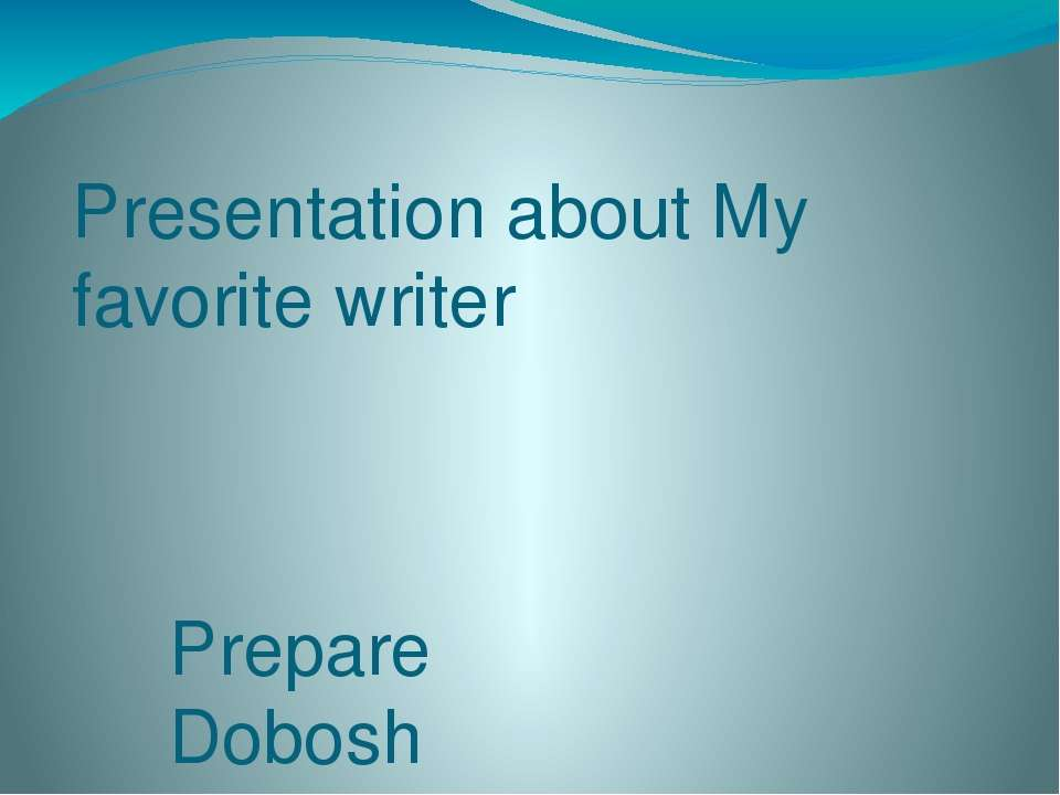 Presentation about My favorite writer Prepare Dobosh Yana