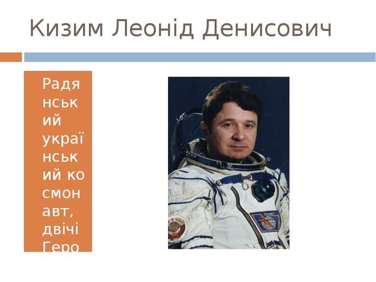 Кизим Леонід Денисович Радянський українськийкосмонавт, двічіГерой Радянсь...