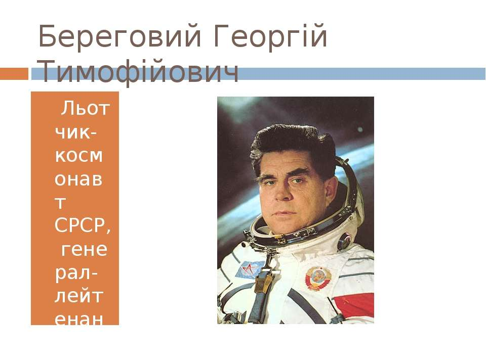 Береговий Георгій Тимофійович Льотчик-космонавт СРСР,генерал-лейтенант, дві...