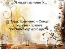 Я кохав так ніжно їх... Тарас Шевченко – Сонце України - прагнув простого люд...