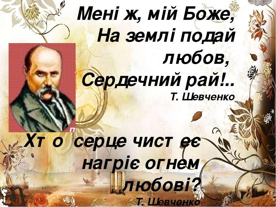 Мені ж, мій Боже, На землі подай любов, Сердечний рай!.. Т. Шевченко Хто серц...