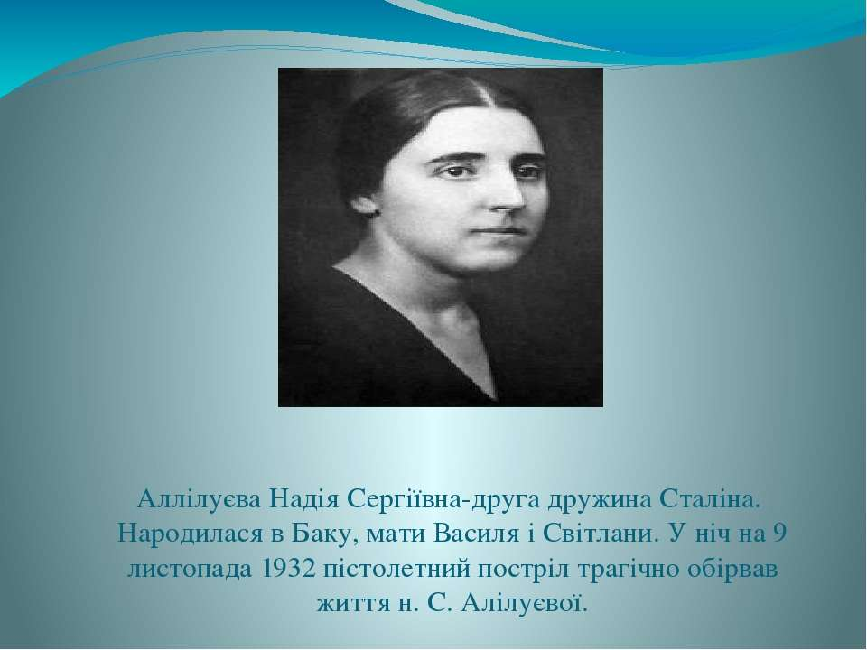 Аллілуєва Надія Сергіївна-друга дружина Сталіна. Народилася в Баку, мати Васи...