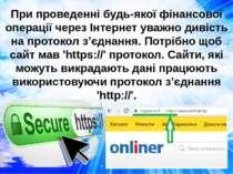 При проведенні будь-якої фінансової операції через Інтернет уважно дивість на...
