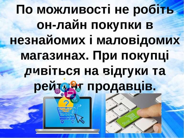 По можливості не робіть он-лайн покупки в незнайомих і маловідомих магазинах....
