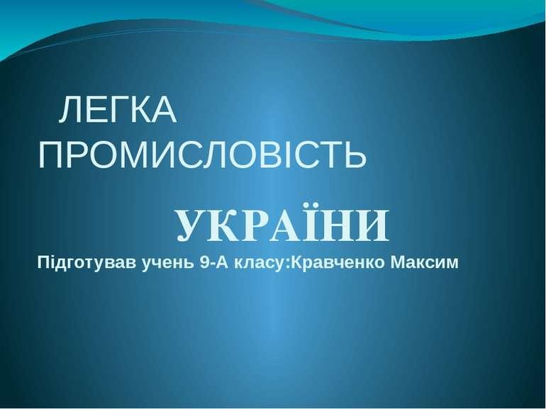 ЛЕГКА ПРОМИСЛОВІСТЬ УКРАЇНИ Підготував учень 9-А класу:Кравченко Максим
