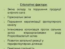 Етіологічні фактори: Зміна складу та порушення продукції шкірного сала Гормон...