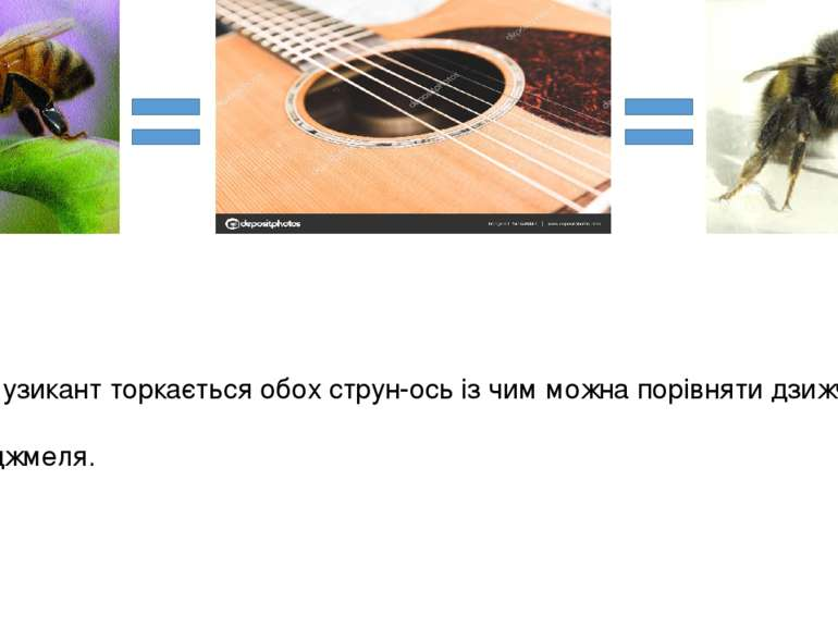 Сидить музикант торкається обох струн-ось із чим можна порівняти дзижчання бд...