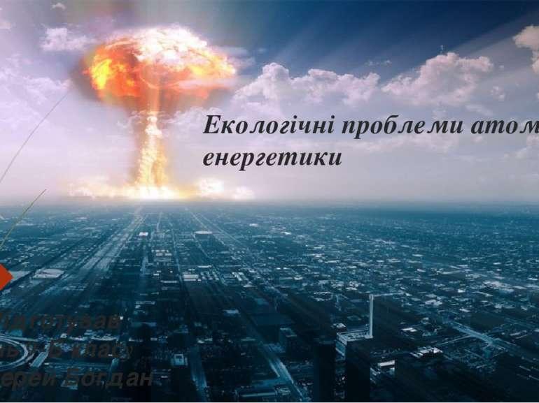 Екологічні проблеми атомної енергетики Підготував учень 9-Б класу Задерей Богдан