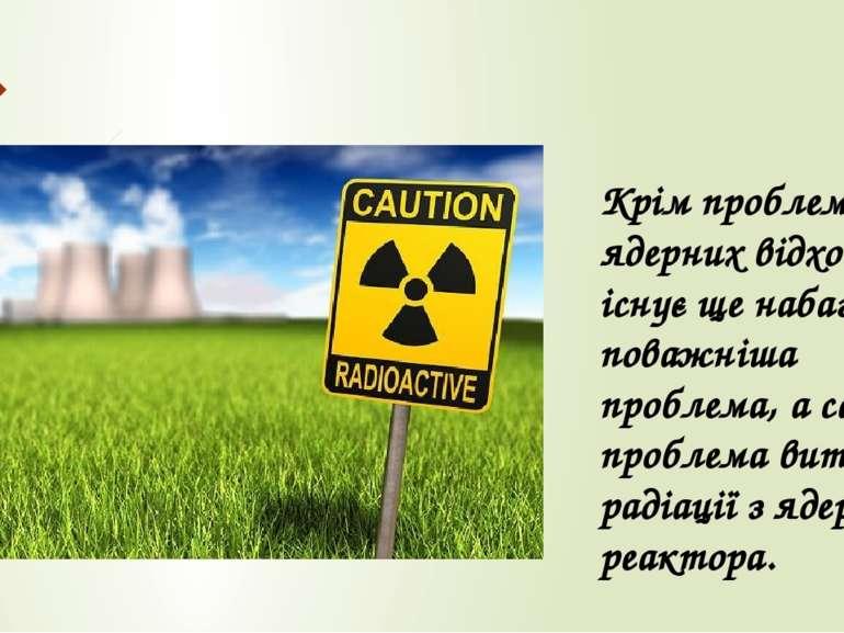 Крім проблеми ядерних відходів, існує ще набагато поважніша проблема, а саме ...