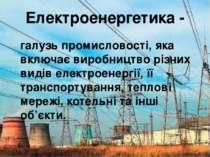 Електроенергетика - галузь промисловості, яка включає виробництво різних виді...