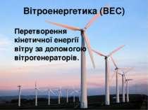 Вітроенергетика (ВЕС) Перетворення кінетичної енергії вітру за допомогою вітр...