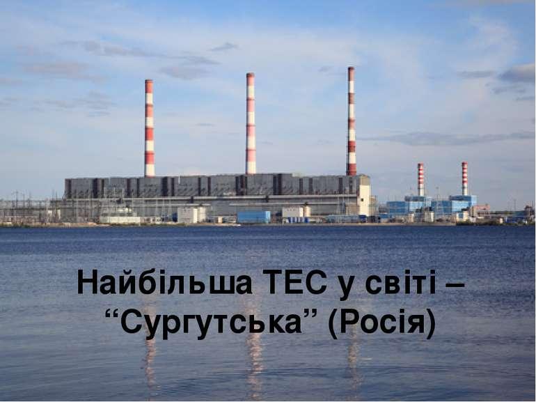"""Найбільша ТЕС у світі – """"Сургутська"""" (Росія)"""