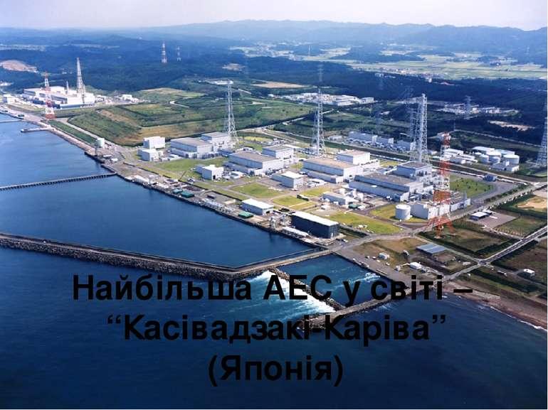 "Найбільша АЕС у світі – ""Касівадзакі-Каріва"" (Японія)"