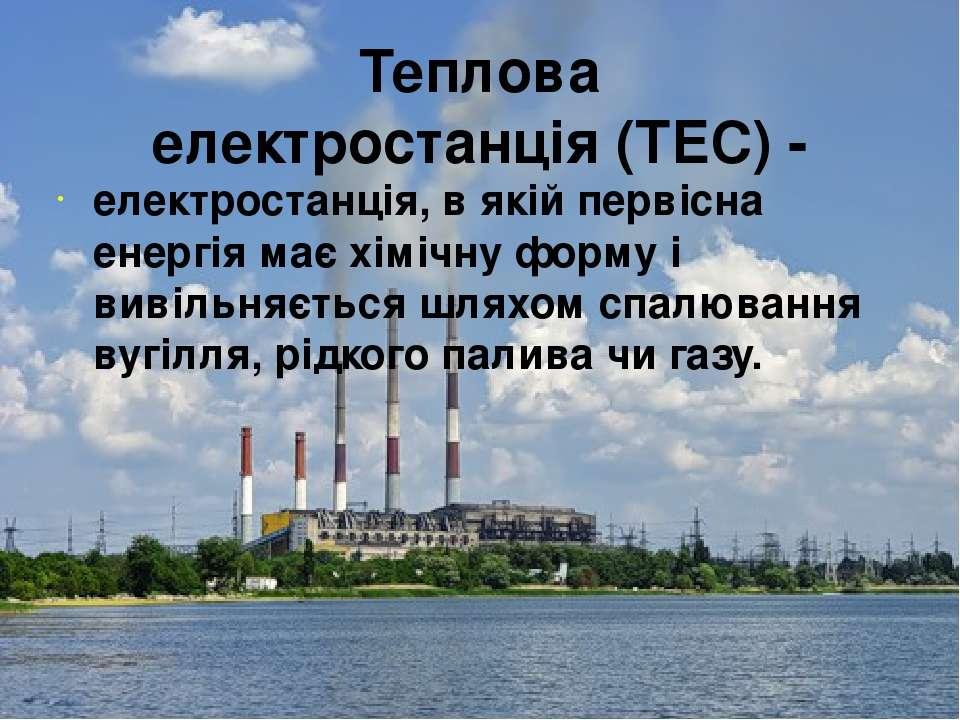 Теплова електростанція(ТЕС) - електростанція, в якій первісна енергія має хі...