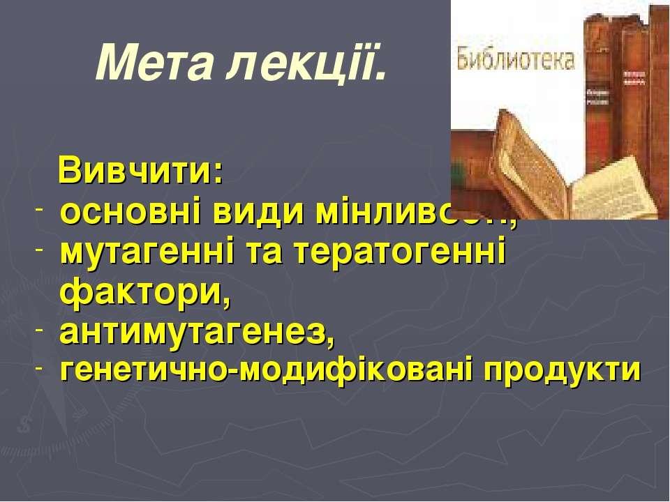 Мета лекції. Вивчити: основні види мінливості, мутагенні та тератогенні факто...