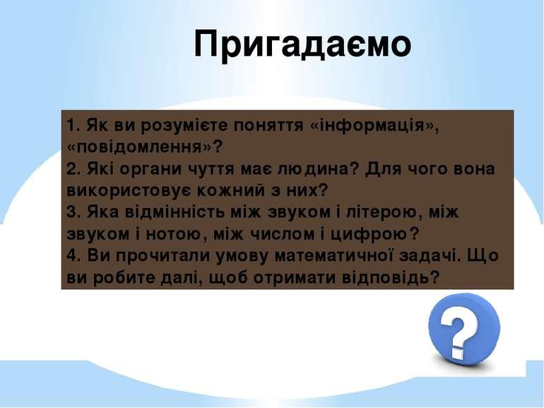 Пригадаємо 1. Як ви розумієте поняття «інформація», «повідомлення»? 2. Які ор...