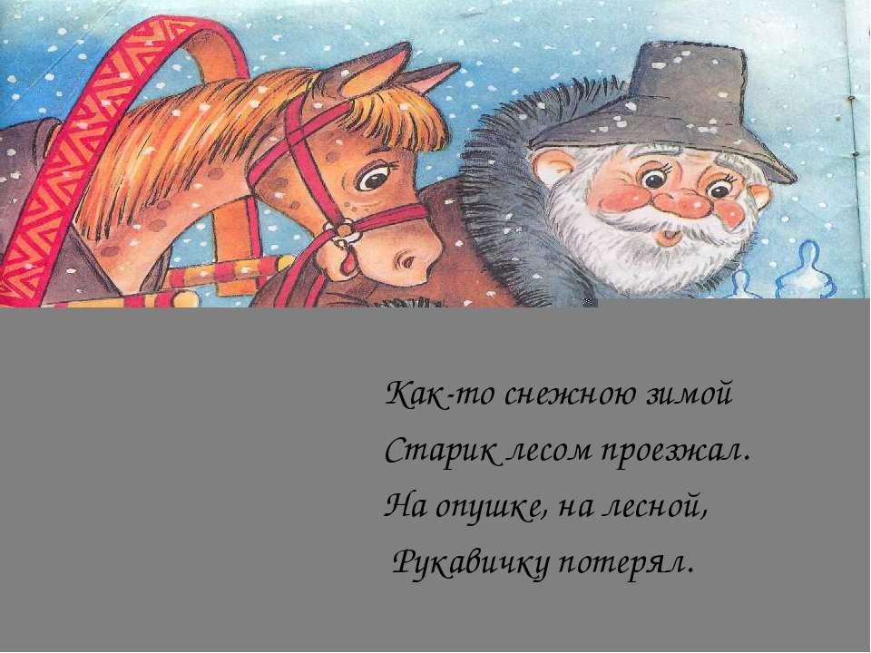 Как-то снежною зимой Старик лесом проезжал. На опушке, на лесной, Рукавичку п...