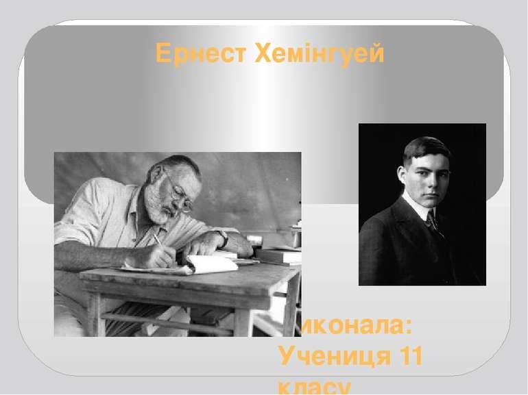 Ернест Хемінгуей Виконала: Учениця 11 класу Шевченко Альона
