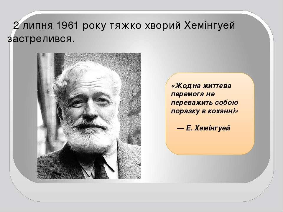 2 липня 1961 року тяжко хворий Хемінгуей застрелився. «Жодна життєва перемога...