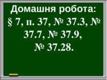Домашня робота: § 7, п. 37, № 37.3, № 37.7, № 37.9, № 37.28.