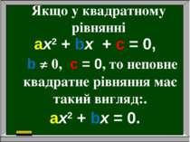Якщо у квадратному рівнянні aх2 + bх + c = 0, b ≠ 0, c = 0, то неповне квадра...