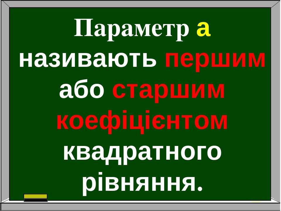 Параметр a називають першим або старшим коефіцієнтом квадратного рівняння.