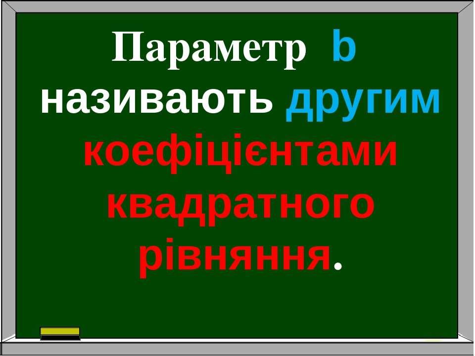 Параметр b називають другим коефіцієнтами квадратного рівняння.