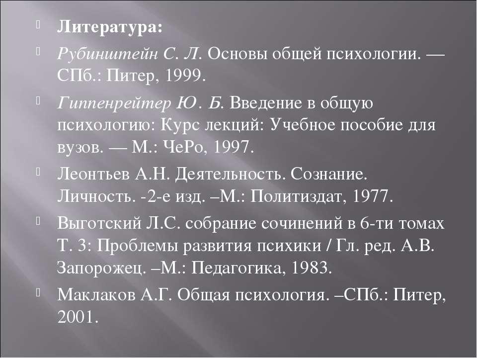 Литература: Рубинштейн С. Л. Основы общей психологии. — СПб.: Питер, 1999. Ги...