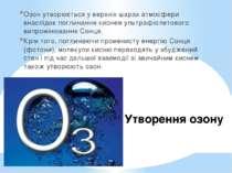Утворення озону Озон утворюється у верхніх шарах атмосфери внаслідок поглинан...
