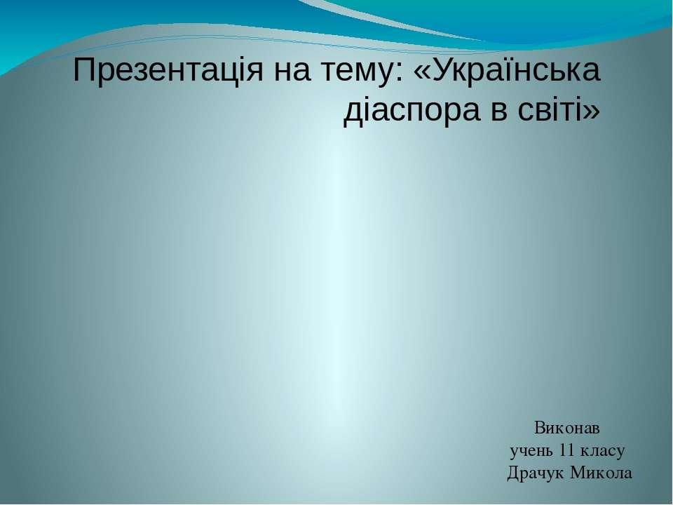Презентація на тему: «Українська діаспора в світі» Виконав учень 11 класу Дра...