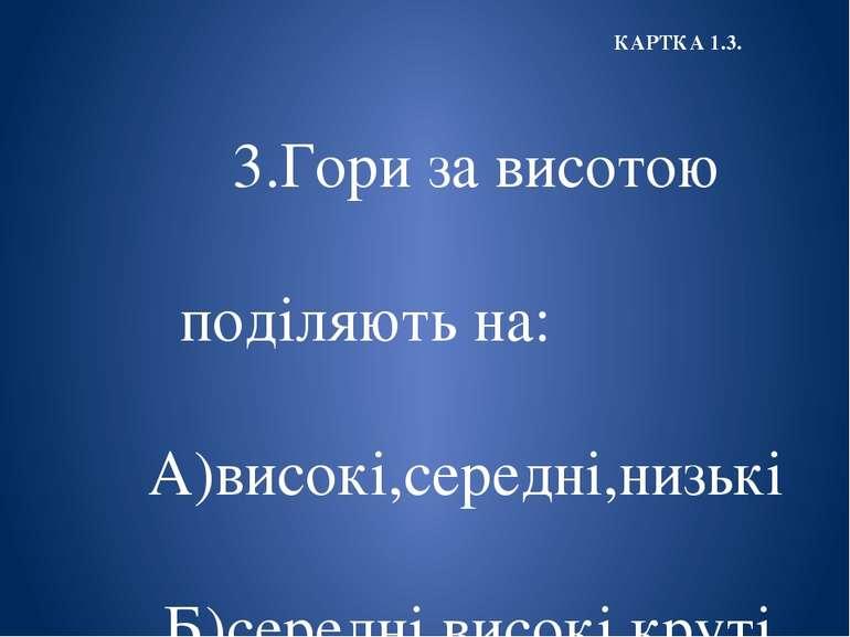 3.Гори за висотою поділяють на: А)високі,середні,низькі Б)середні,високі,крут...